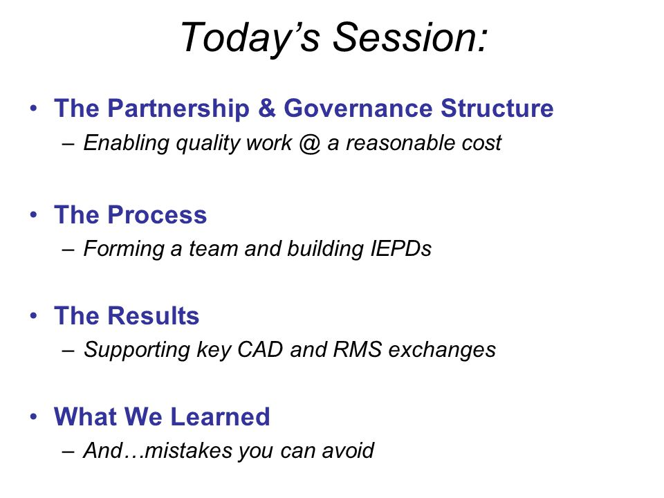 Today's Session: The Partnership & Governance Structure –Enabling quality work @ a reasonable cost The Process –Forming a team and building IEPDs The