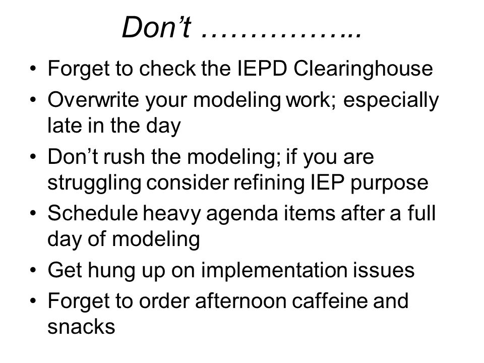 Don't …………….. Forget to check the IEPD Clearinghouse Overwrite your modeling work; especially late in the day Don't rush the modeling; if you are stru