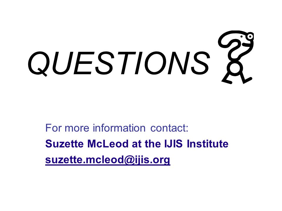 QUESTIONS For more information contact: Suzette McLeod at the IJIS Institute suzette.mcleod@ijis.org