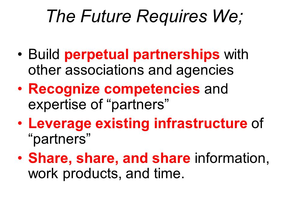 "The Future Requires We; Build perpetual partnerships with other associations and agencies Recognize competencies and expertise of ""partners"" Leverage"
