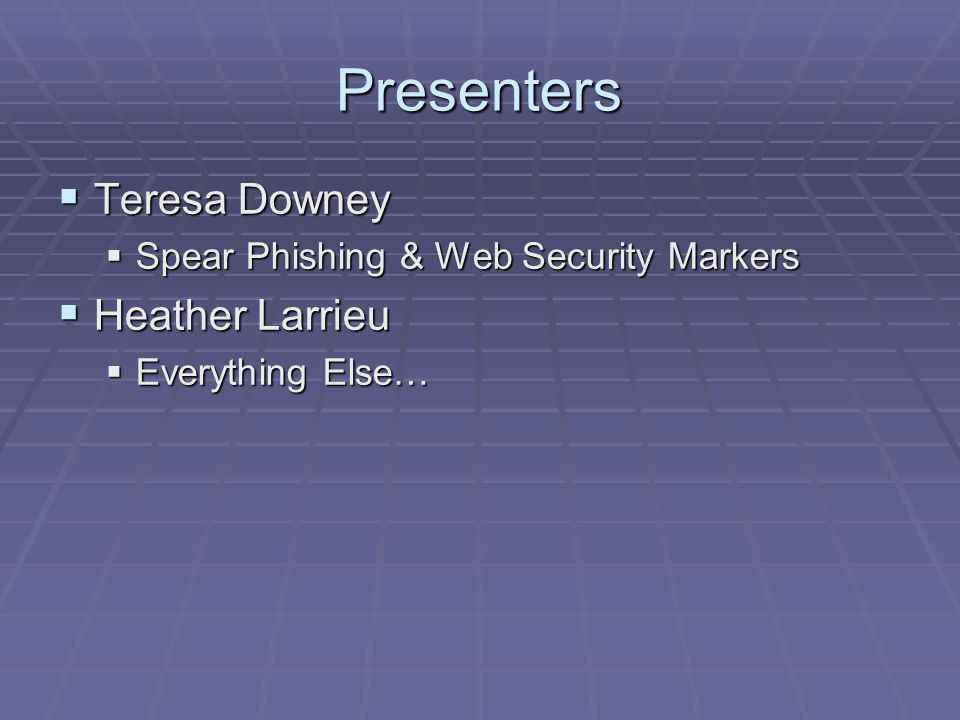 Presenters  Teresa Downey  Spear Phishing & Web Security Markers  Heather Larrieu  Everything Else…