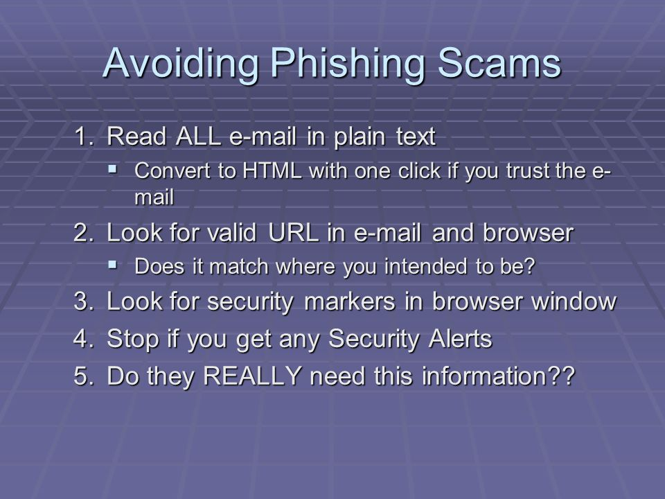 Avoiding Phishing Scams 1.Read ALL e-mail in plain text  Convert to HTML with one click if you trust the e- mail 2.Look for valid URL in e-mail and browser  Does it match where you intended to be.