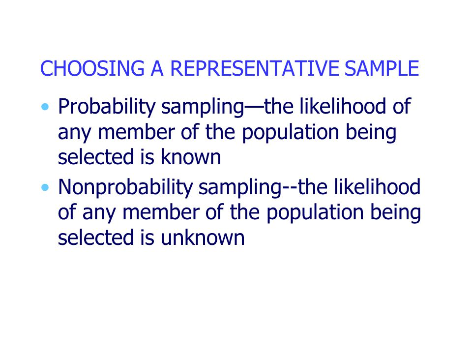 CHOOSING A REPRESENTATIVE SAMPLE Probability sampling—the likelihood of any member of the population being selected is known Nonprobability sampling--the likelihood of any member of the population being selected is unknown