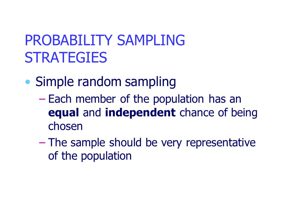PROBABILITY SAMPLING STRATEGIES Simple random sampling –Each member of the population has an equal and independent chance of being chosen –The sample should be very representative of the population