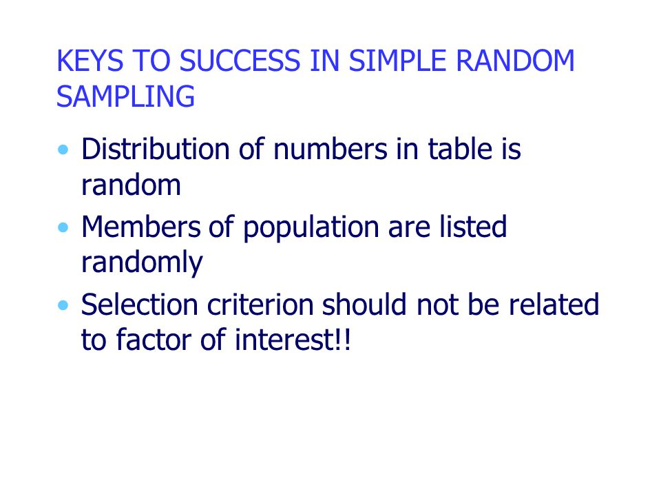KEYS TO SUCCESS IN SIMPLE RANDOM SAMPLING Distribution of numbers in table is random Members of population are listed randomly Selection criterion should not be related to factor of interest!!