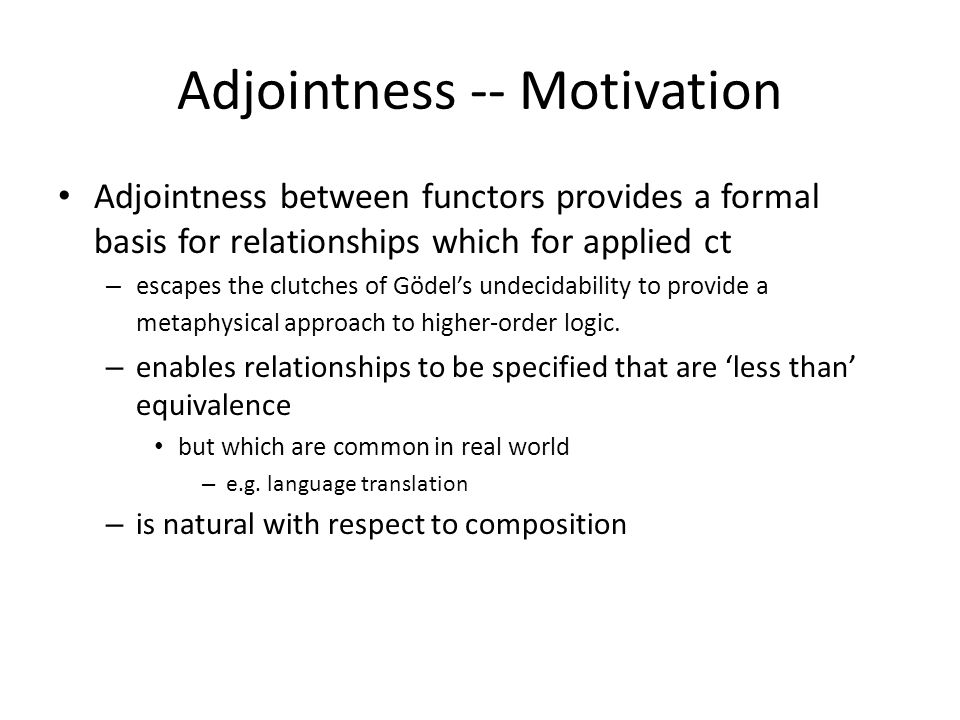 Adjointness -- Motivation Adjointness between functors provides a formal basis for relationships which for applied ct – escapes the clutches of Gödel'