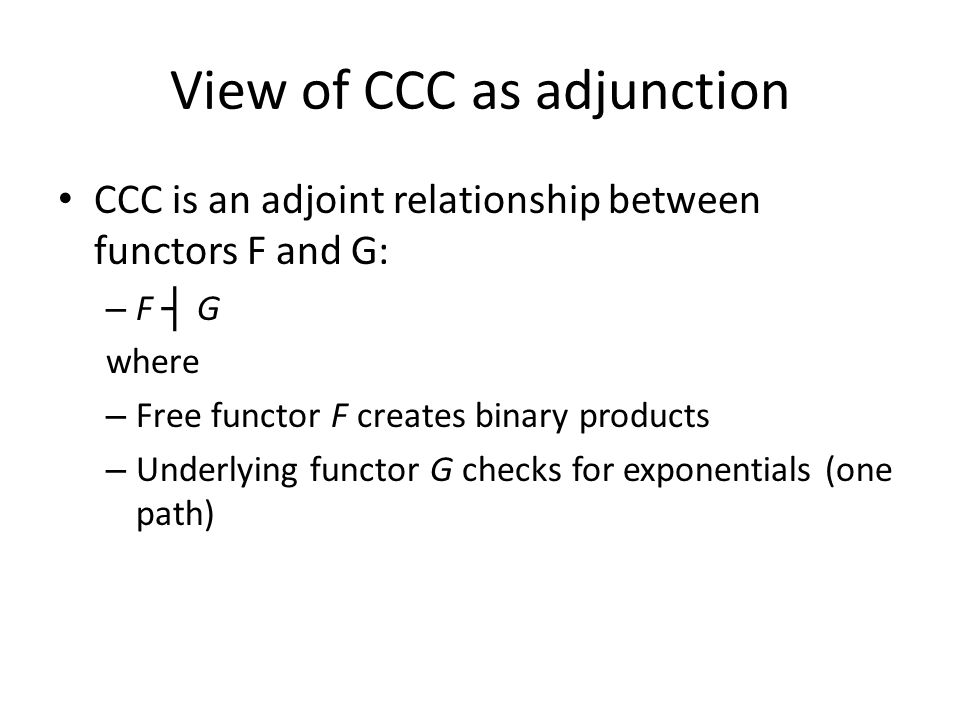 View of CCC as adjunction CCC is an adjoint relationship between functors F and G: – F ┤ G where – Free functor F creates binary products – Underlying