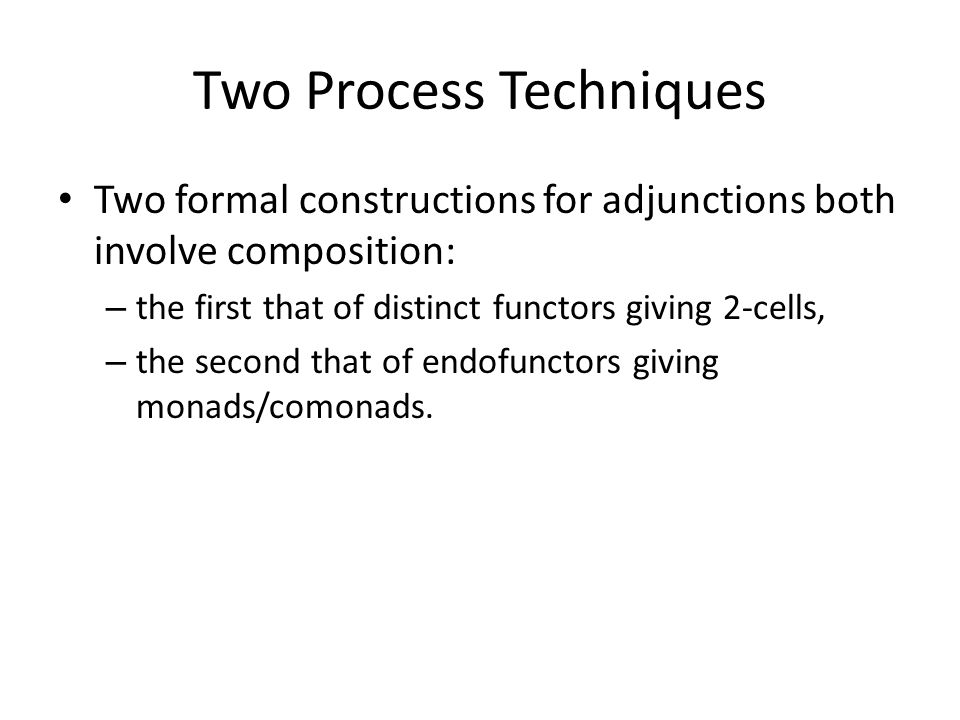 Two Process Techniques Two formal constructions for adjunctions both involve composition: – the first that of distinct functors giving 2-cells, – the