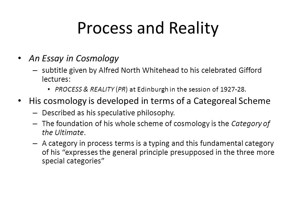 Process and Reality An Essay in Cosmology – subtitle given by Alfred North Whitehead to his celebrated Gifford lectures: PROCESS & REALITY (PR) at Edi