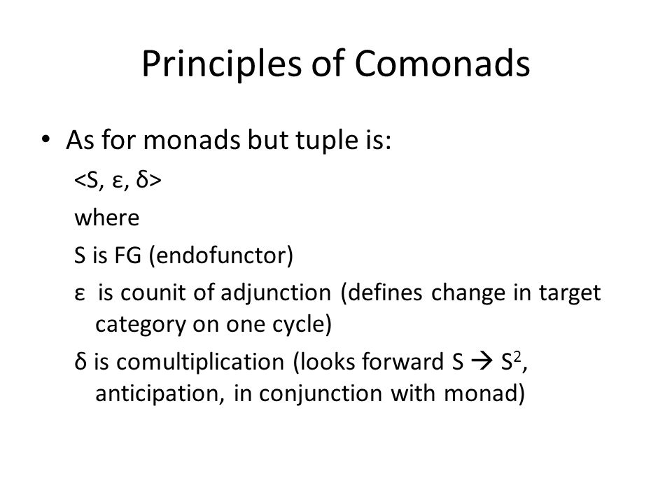 Principles of Comonads As for monads but tuple is: where S is FG (endofunctor) ε is counit of adjunction (defines change in target category on one cyc