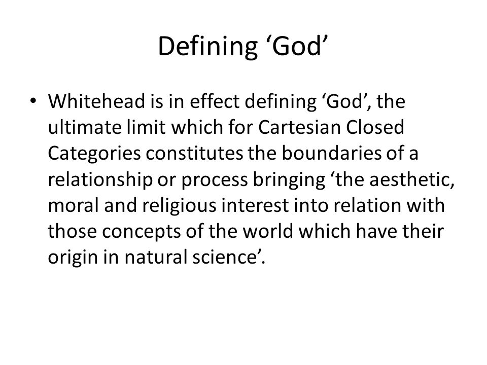 Defining 'God' Whitehead is in effect defining 'God', the ultimate limit which for Cartesian Closed Categories constitutes the boundaries of a relatio