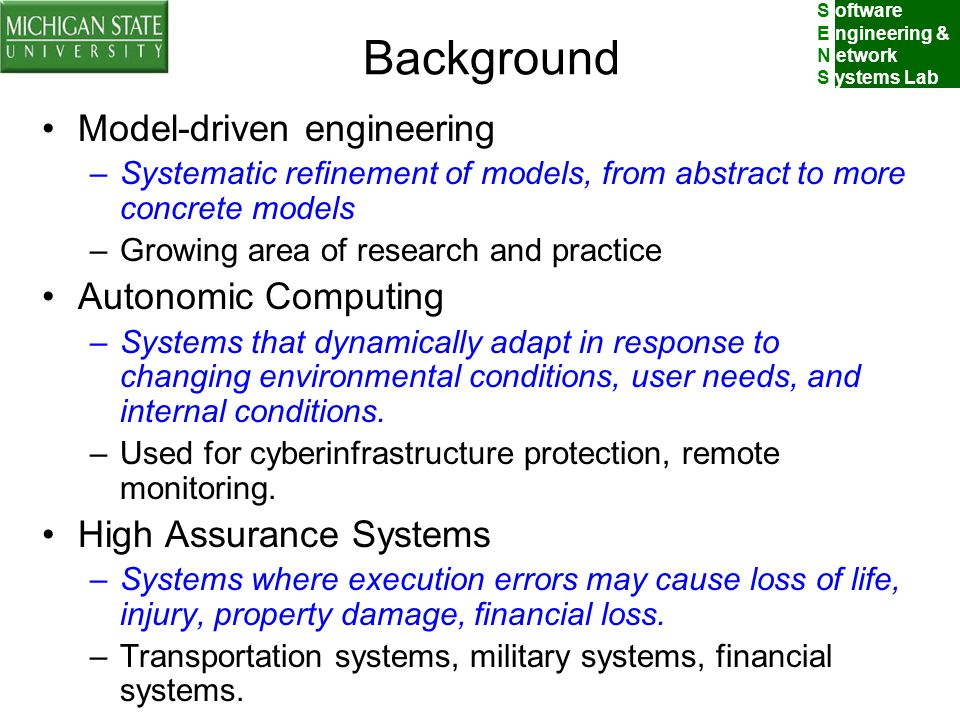S oftware E ngineering & N etwork S ystems Lab Background Model-driven engineering –Systematic refinement of models, from abstract to more concrete models –Growing area of research and practice Autonomic Computing –Systems that dynamically adapt in response to changing environmental conditions, user needs, and internal conditions.