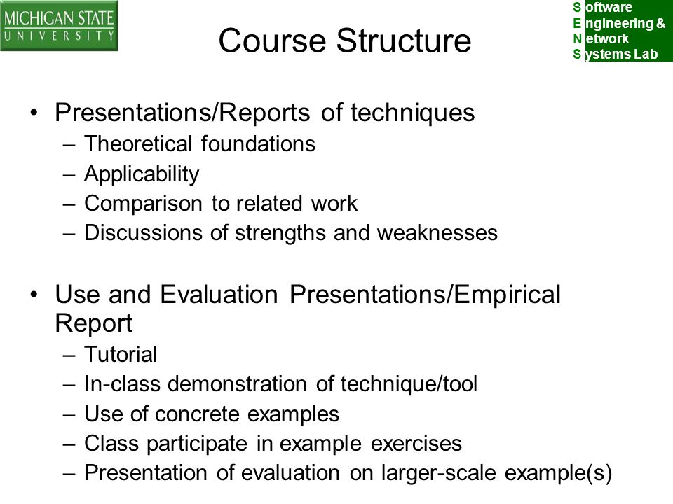 S oftware E ngineering & N etwork S ystems Lab Course Structure Presentations/Reports of techniques –Theoretical foundations –Applicability –Comparison to related work –Discussions of strengths and weaknesses Use and Evaluation Presentations/Empirical Report –Tutorial –In-class demonstration of technique/tool –Use of concrete examples –Class participate in example exercises –Presentation of evaluation on larger-scale example(s)