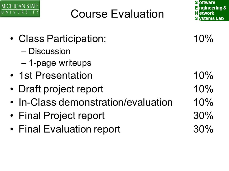 S oftware E ngineering & N etwork S ystems Lab Course Evaluation Class Participation:10% –Discussion –1-page writeups 1st Presentation10% Draft project report10% In-Class demonstration/evaluation10% Final Project report30% Final Evaluation report30%