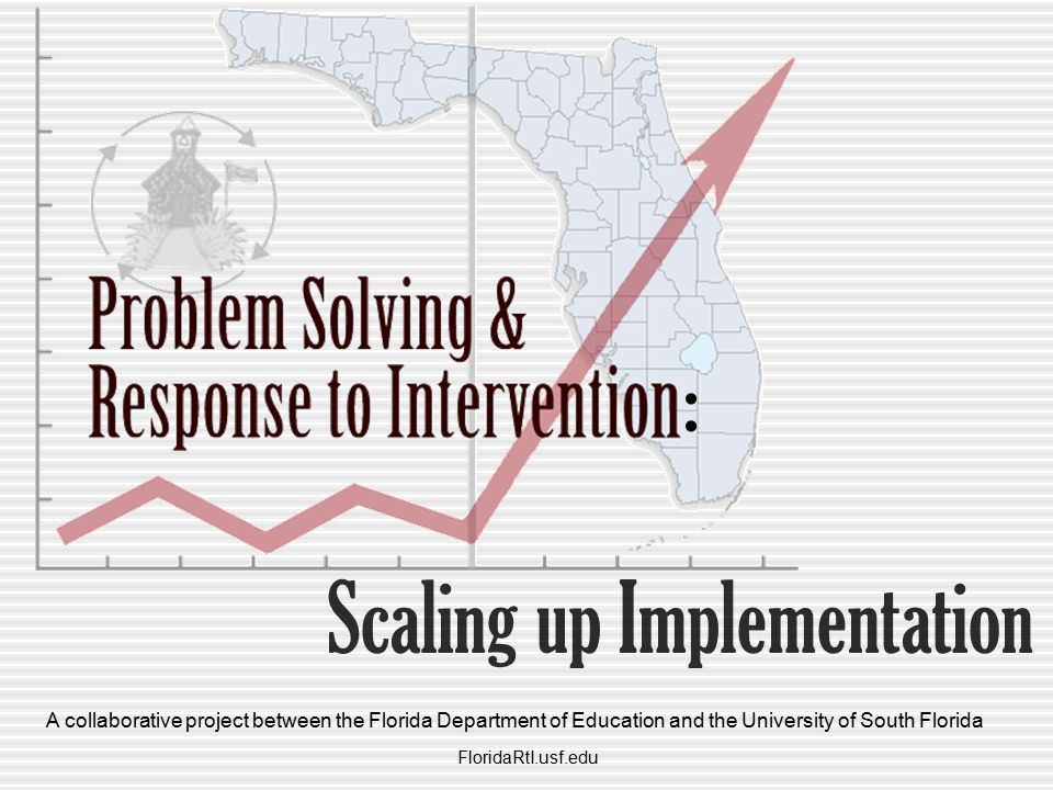 Scaling up Implementation : FloridaRtI.usf.edu A collaborative project between the Florida Department of Education and the University of South Florida