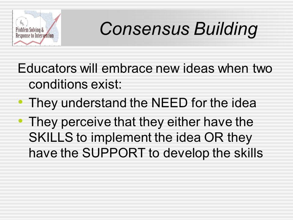 Consensus Building Educators will embrace new ideas when two conditions exist: They understand the NEED for the idea They perceive that they either have the SKILLS to implement the idea OR they have the SUPPORT to develop the skills