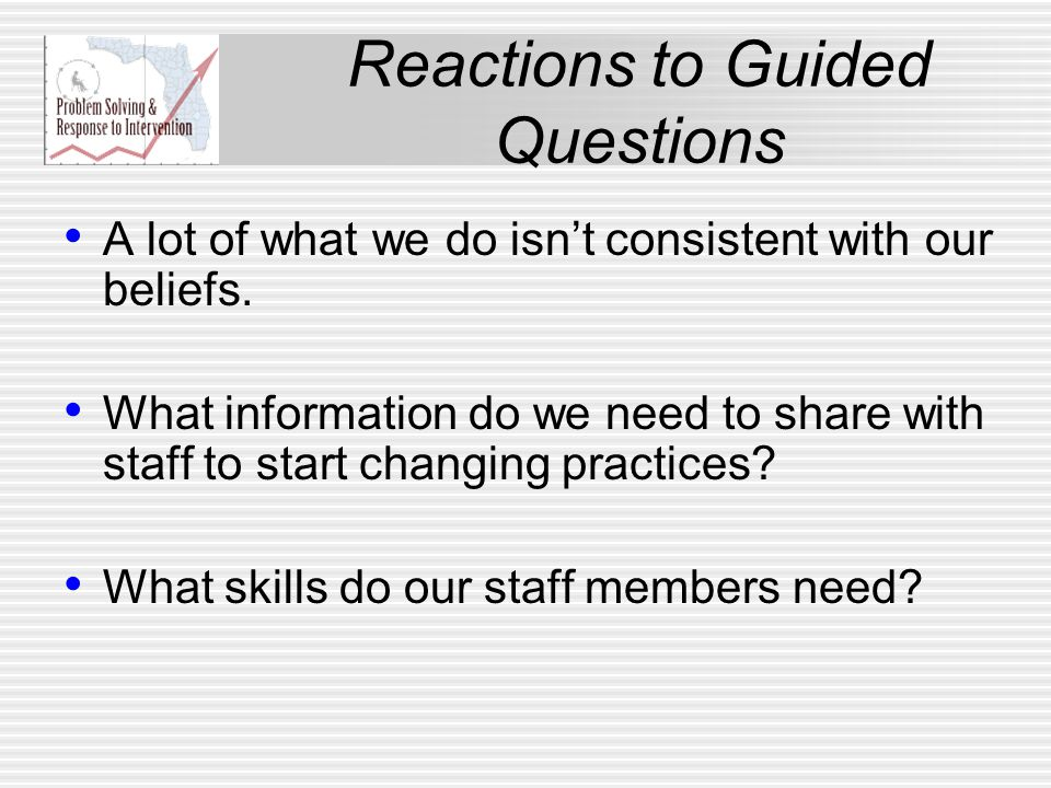 Reactions to Guided Questions A lot of what we do isn't consistent with our beliefs. What information do we need to share with staff to start changing