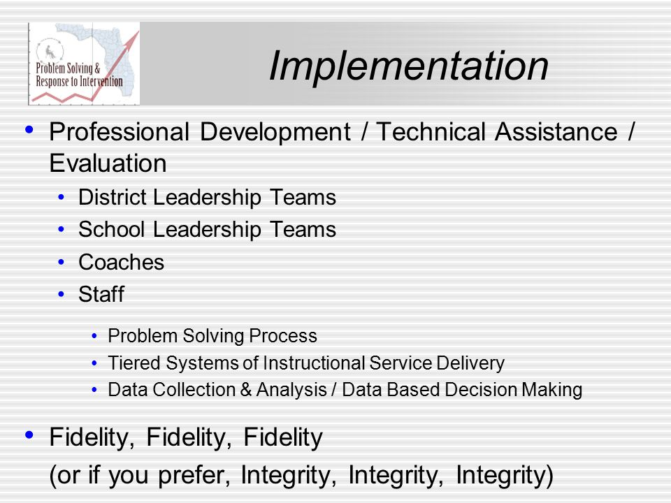 Professional Development / Technical Assistance / Evaluation District Leadership Teams School Leadership Teams Coaches Staff Problem Solving Process Tiered Systems of Instructional Service Delivery Data Collection & Analysis / Data Based Decision Making Fidelity, Fidelity, Fidelity (or if you prefer, Integrity, Integrity, Integrity)