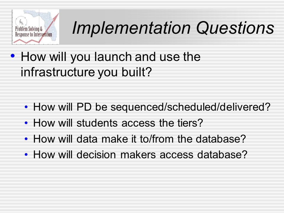 Implementation Questions How will you launch and use the infrastructure you built? How will PD be sequenced/scheduled/delivered? How will students acc