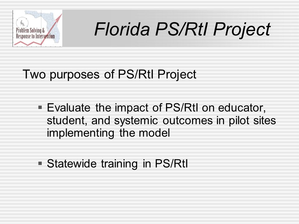 Florida PS/RtI Project Two purposes of PS/RtI Project  Evaluate the impact of PS/RtI on educator, student, and systemic outcomes in pilot sites implementing the model  Statewide training in PS/RtI