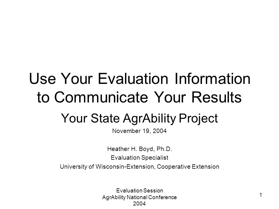 Evaluation Session AgrAbility National Conference 2004 1 Use Your Evaluation Information to Communicate Your Results Your State AgrAbility Project Nov
