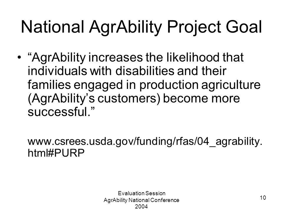 Evaluation Session AgrAbility National Conference 2004 10 National AgrAbility Project Goal AgrAbility increases the likelihood that individuals with disabilities and their families engaged in production agriculture (AgrAbility's customers) become more successful. www.csrees.usda.gov/funding/rfas/04_agrability.