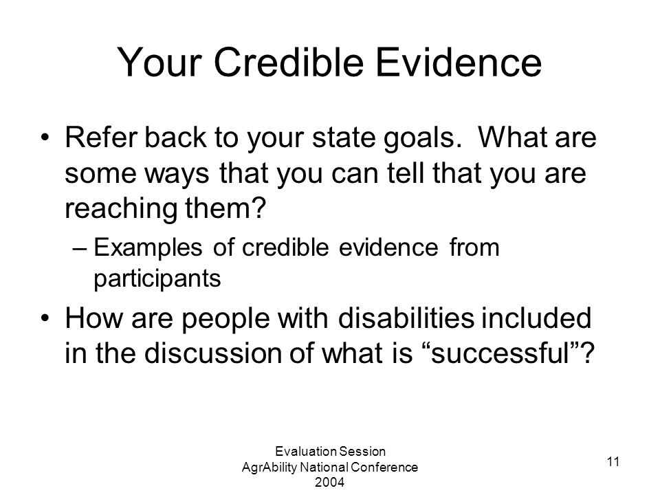 Evaluation Session AgrAbility National Conference 2004 11 Your Credible Evidence Refer back to your state goals. What are some ways that you can tell