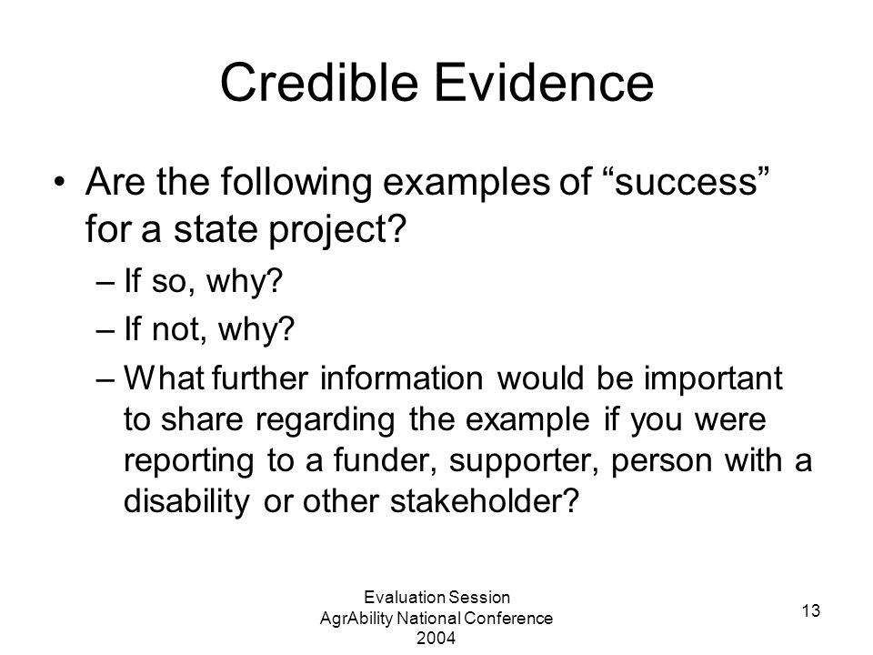 Evaluation Session AgrAbility National Conference 2004 13 Credible Evidence Are the following examples of success for a state project.