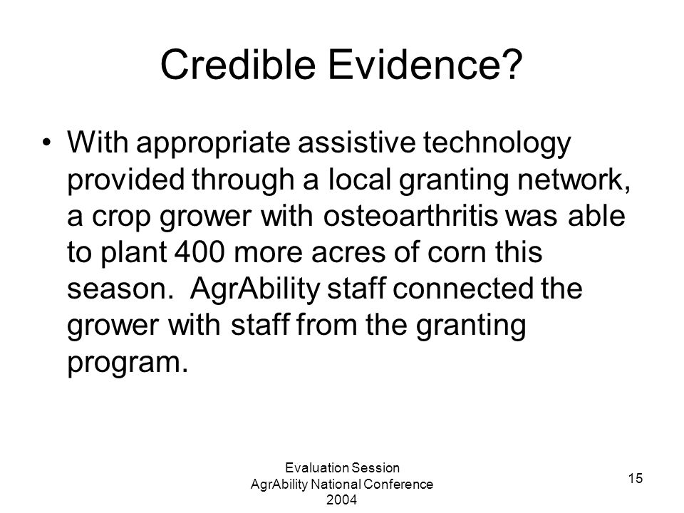 Evaluation Session AgrAbility National Conference 2004 15 Credible Evidence.