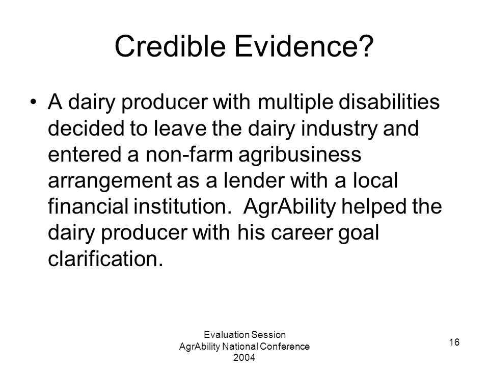 Evaluation Session AgrAbility National Conference 2004 16 Credible Evidence? A dairy producer with multiple disabilities decided to leave the dairy in