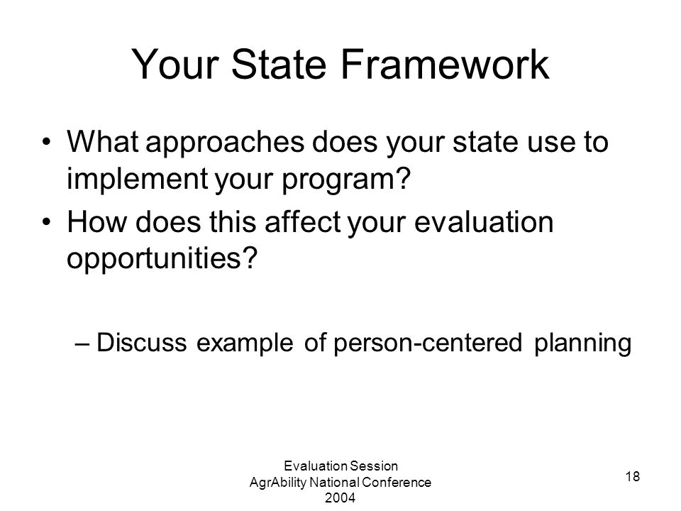 Evaluation Session AgrAbility National Conference 2004 18 Your State Framework What approaches does your state use to implement your program.