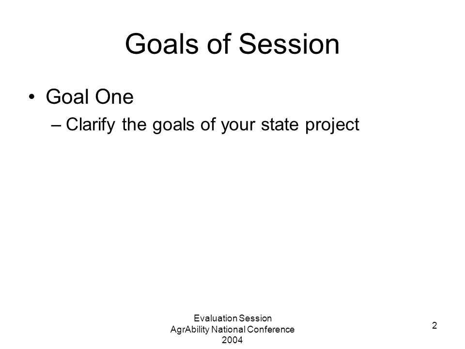 Evaluation Session AgrAbility National Conference 2004 2 Goals of Session Goal One –Clarify the goals of your state project
