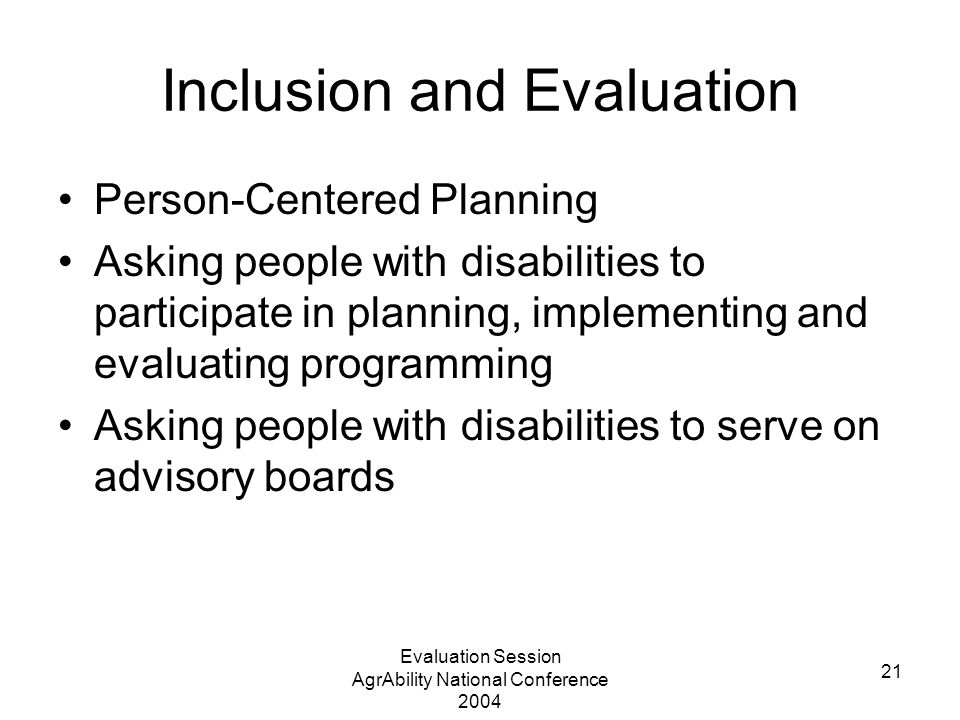Evaluation Session AgrAbility National Conference 2004 21 Inclusion and Evaluation Person-Centered Planning Asking people with disabilities to participate in planning, implementing and evaluating programming Asking people with disabilities to serve on advisory boards