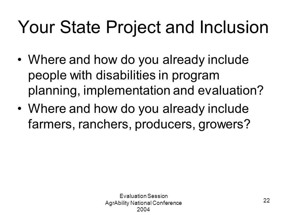 Evaluation Session AgrAbility National Conference 2004 22 Your State Project and Inclusion Where and how do you already include people with disabilities in program planning, implementation and evaluation.
