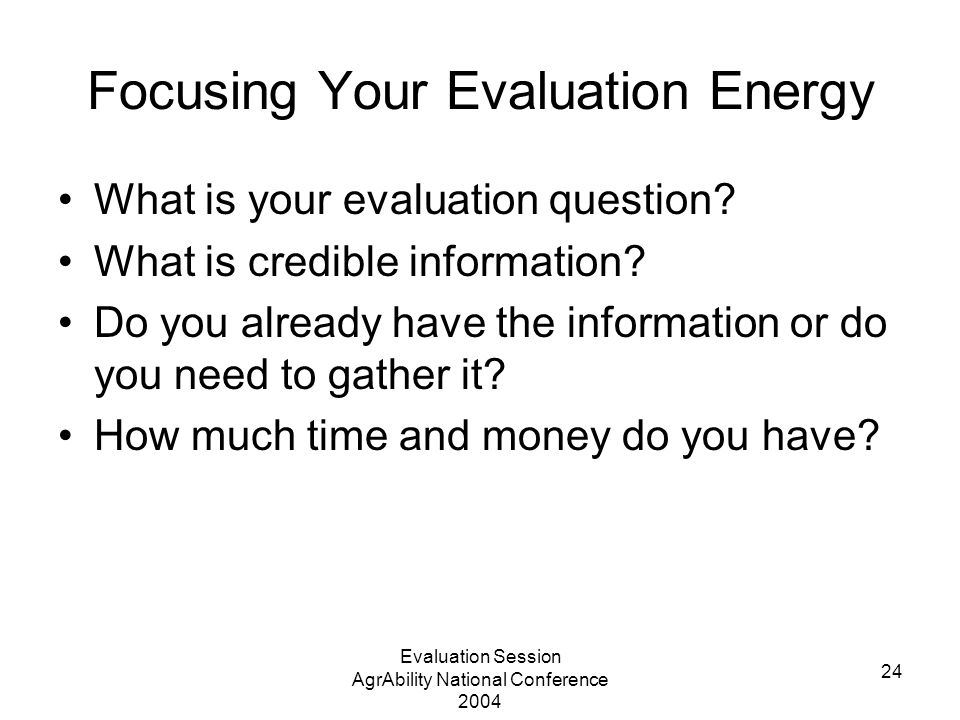 Evaluation Session AgrAbility National Conference 2004 24 Focusing Your Evaluation Energy What is your evaluation question? What is credible informati