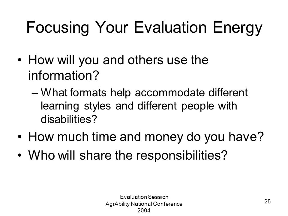 Evaluation Session AgrAbility National Conference 2004 25 Focusing Your Evaluation Energy How will you and others use the information? –What formats h