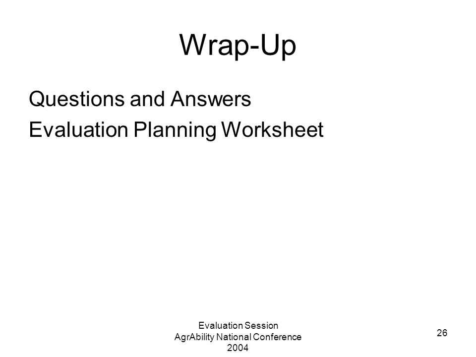 Evaluation Session AgrAbility National Conference 2004 26 Wrap-Up Questions and Answers Evaluation Planning Worksheet