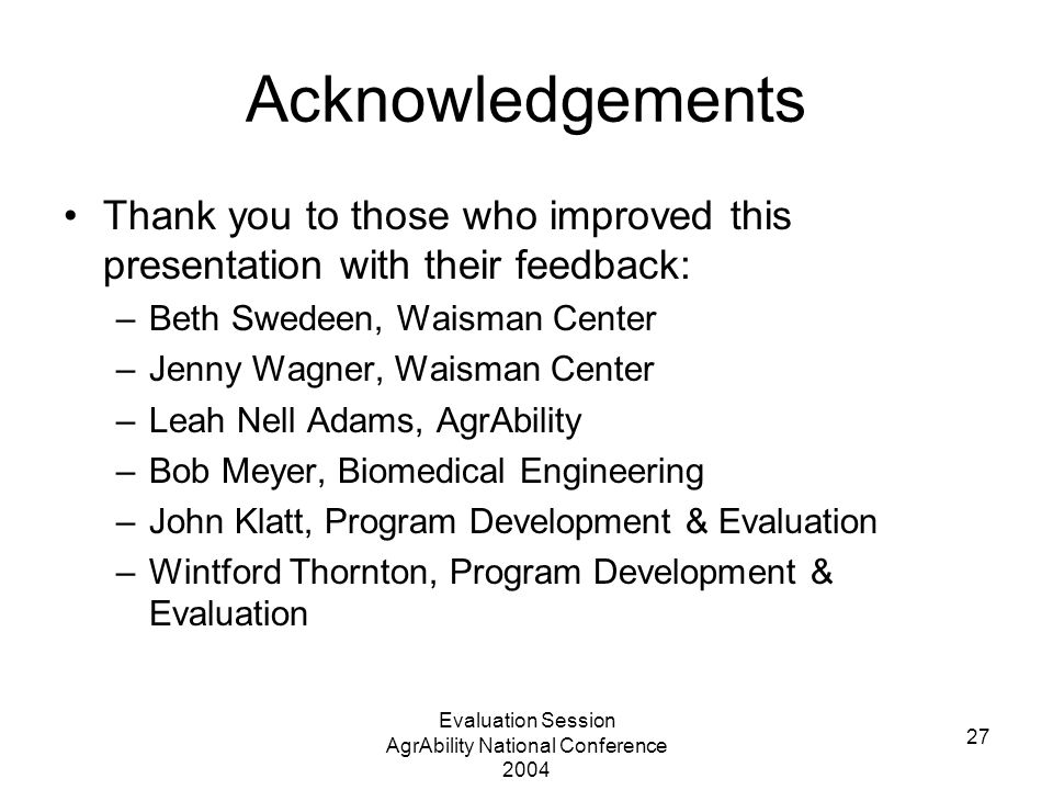 Evaluation Session AgrAbility National Conference 2004 27 Acknowledgements Thank you to those who improved this presentation with their feedback: –Beth Swedeen, Waisman Center –Jenny Wagner, Waisman Center –Leah Nell Adams, AgrAbility –Bob Meyer, Biomedical Engineering –John Klatt, Program Development & Evaluation –Wintford Thornton, Program Development & Evaluation