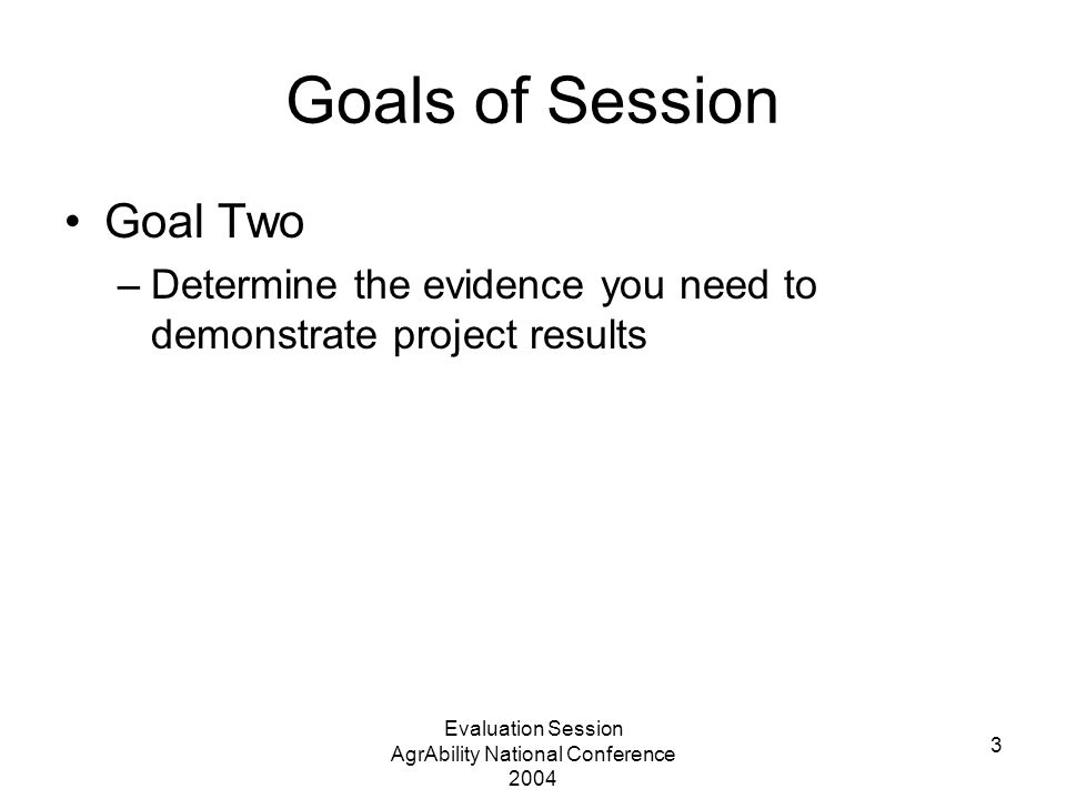 Evaluation Session AgrAbility National Conference 2004 3 Goals of Session Goal Two –Determine the evidence you need to demonstrate project results