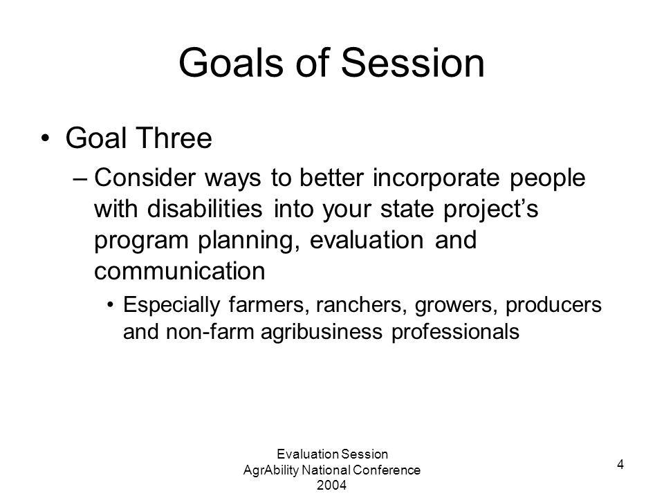 Evaluation Session AgrAbility National Conference 2004 4 Goals of Session Goal Three –Consider ways to better incorporate people with disabilities int