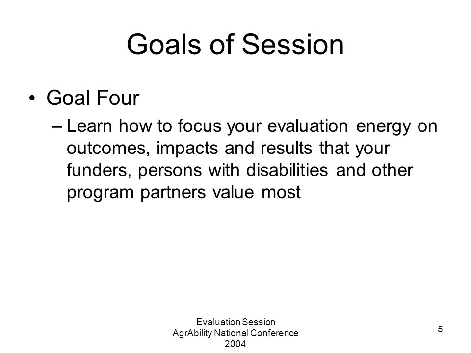 Evaluation Session AgrAbility National Conference 2004 5 Goals of Session Goal Four –Learn how to focus your evaluation energy on outcomes, impacts and results that your funders, persons with disabilities and other program partners value most