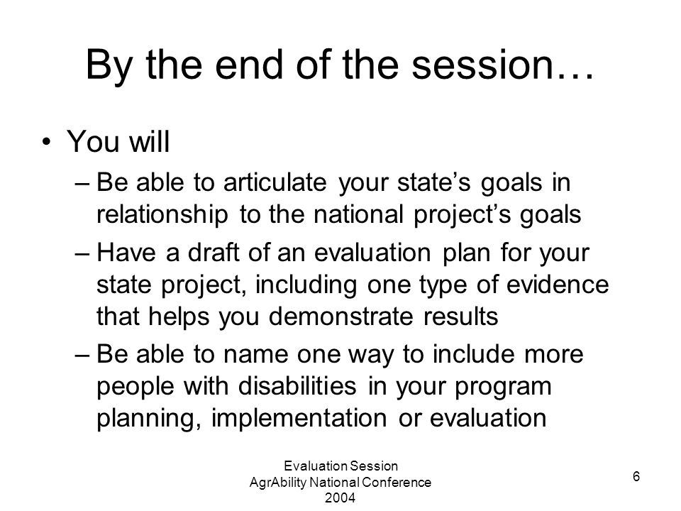 Evaluation Session AgrAbility National Conference 2004 6 By the end of the session… You will –Be able to articulate your state's goals in relationship to the national project's goals –Have a draft of an evaluation plan for your state project, including one type of evidence that helps you demonstrate results –Be able to name one way to include more people with disabilities in your program planning, implementation or evaluation