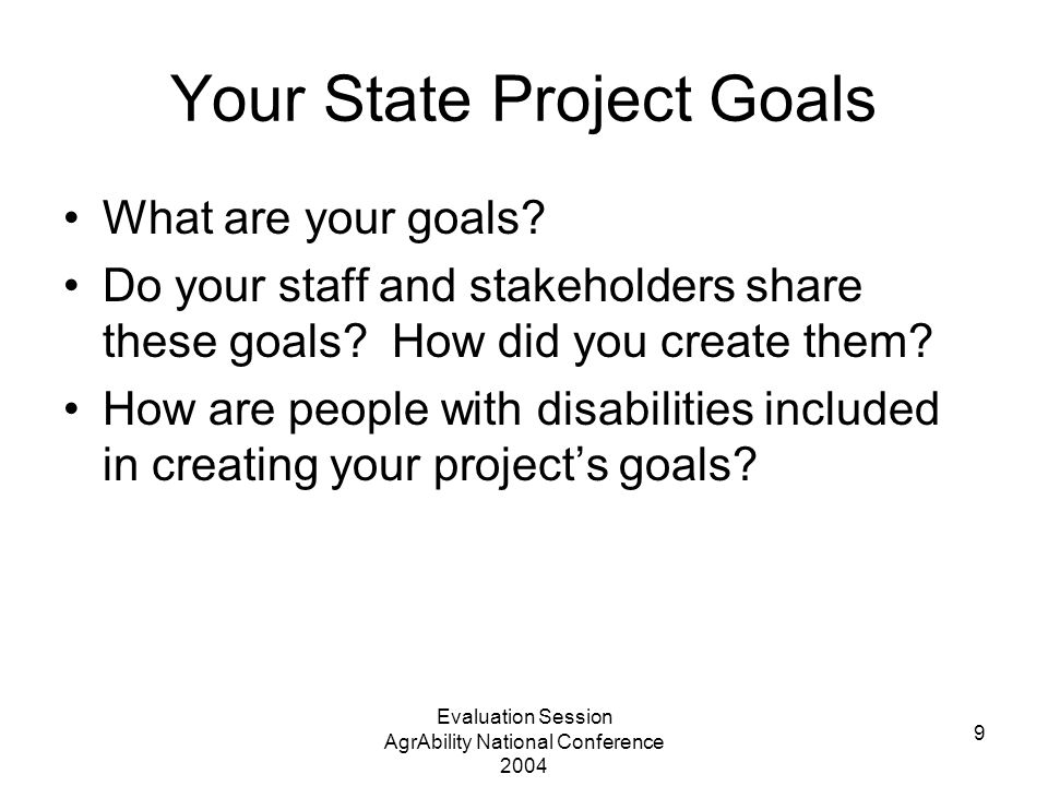 Evaluation Session AgrAbility National Conference 2004 9 Your State Project Goals What are your goals? Do your staff and stakeholders share these goal