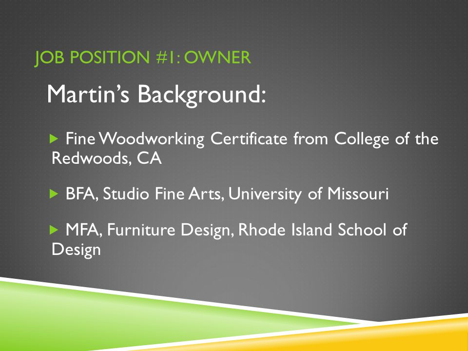 JOB POSITION #1: OWNER Martin's Background:  Fine Woodworking Certificate from College of the Redwoods, CA  BFA, Studio Fine Arts, University of Missouri  MFA, Furniture Design, Rhode Island School of Design