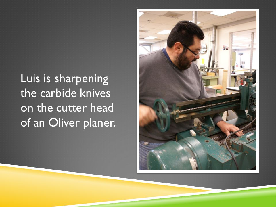 Luis is sharpening the carbide knives on the cutter head of an Oliver planer.