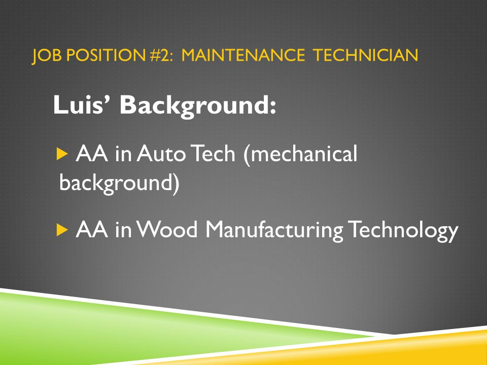 JOB POSITION #2: MAINTENANCE TECHNICIAN Luis' Background:  AA in Auto Tech (mechanical background)  AA in Wood Manufacturing Technology