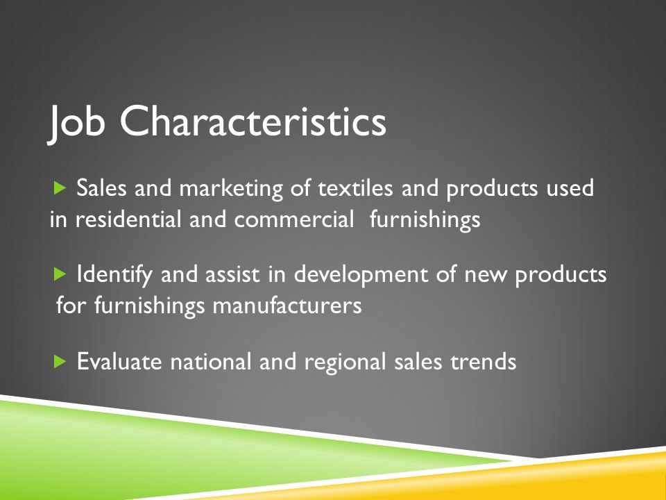 Job Characteristics  Sales and marketing of textiles and products used in residential and commercial furnishings  Identify and assist in development of new products for furnishings manufacturers  Evaluate national and regional sales trends