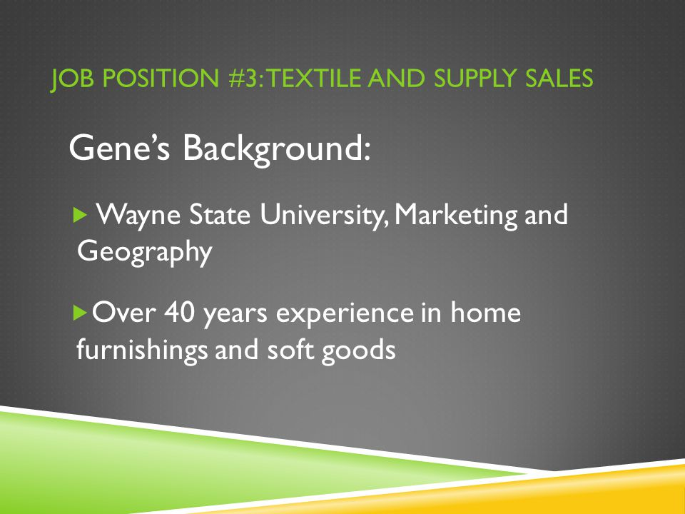 JOB POSITION #3: TEXTILE AND SUPPLY SALES Gene's Background:  Wayne State University, Marketing and Geography  Over 40 years experience in home furnishings and soft goods