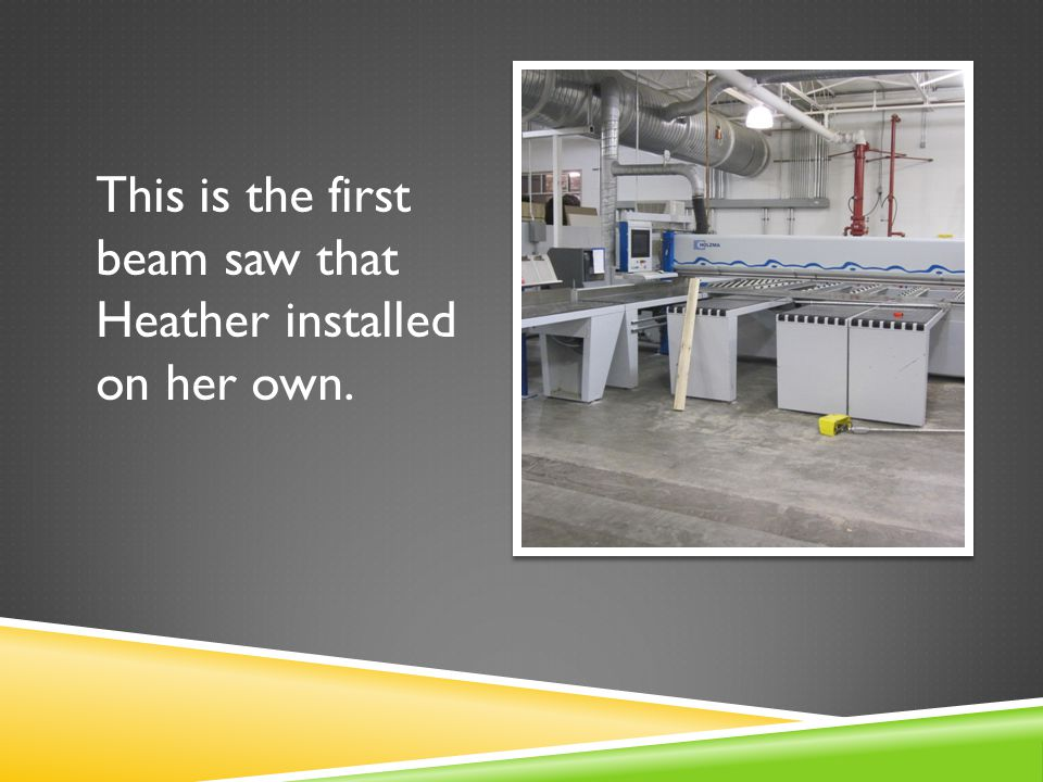 This is the first beam saw that Heather installed on her own.