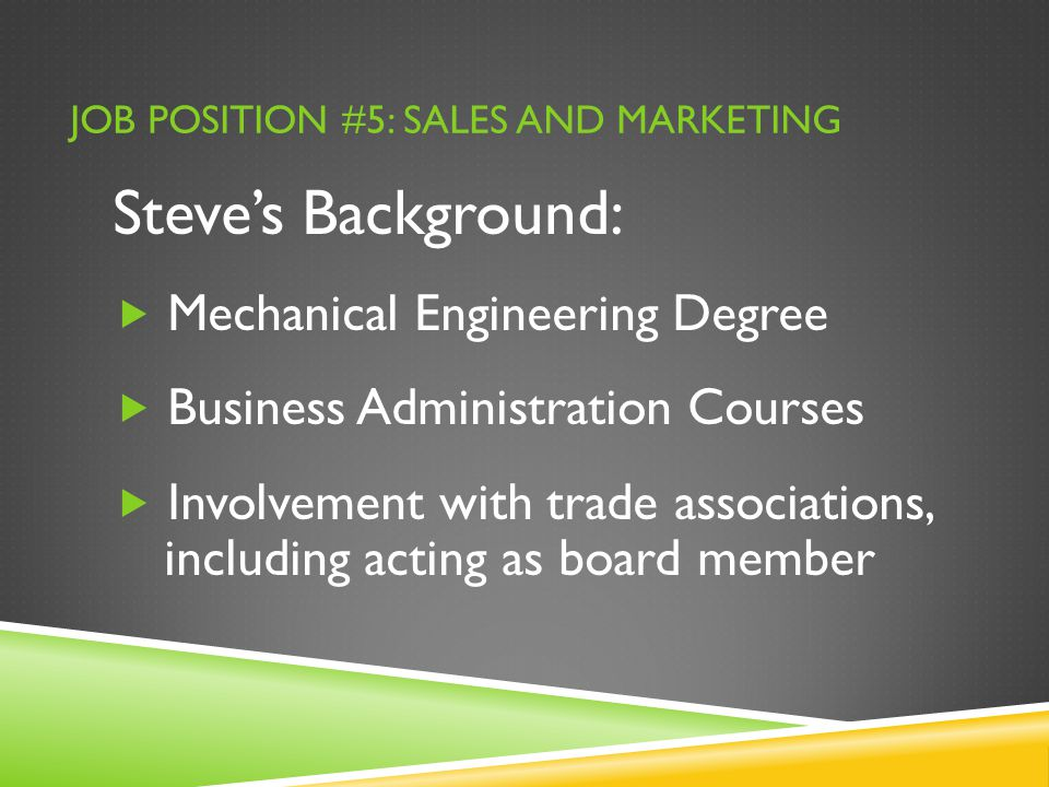 JOB POSITION #5: SALES AND MARKETING Steve's Background:  Mechanical Engineering Degree  Business Administration Courses  Involvement with trade associations, including acting as board member